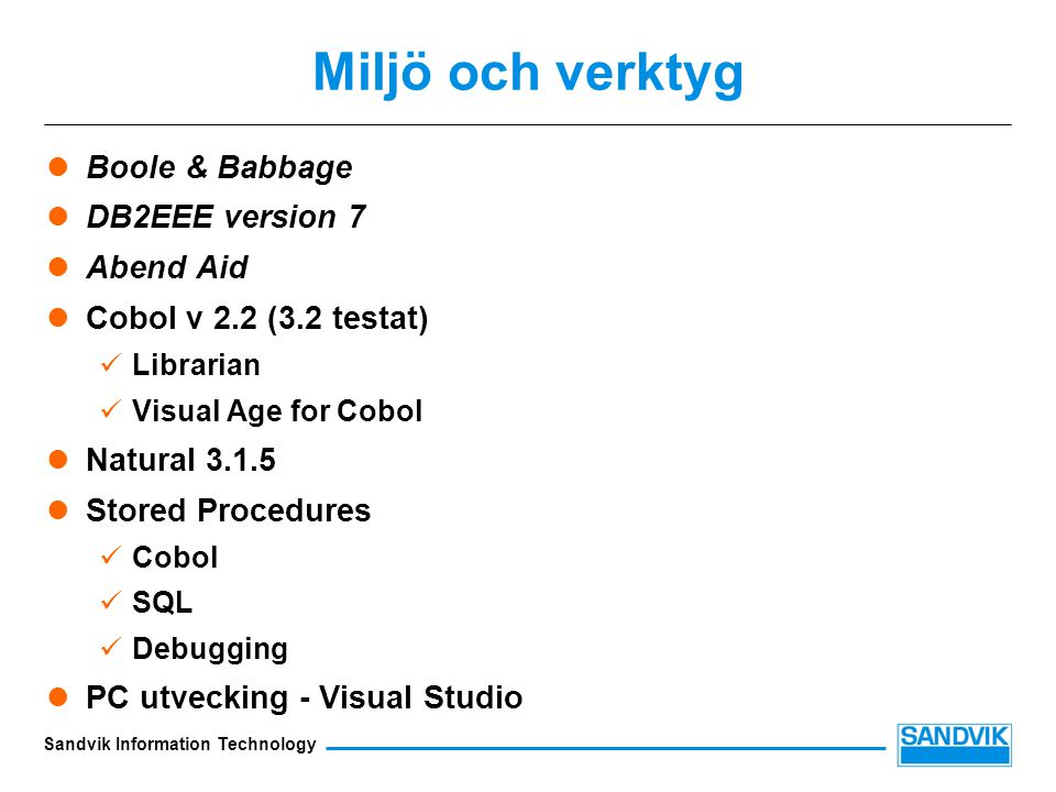 Sandvik Information Technology Miljö och verktyg Boole & Babbage DB2EEE version 7 Abend Aid Cobol v 2.2 (3.2 testat) Librarian Visual Age for Cobol Natural 3.1.5 Stored Procedures Cobol SQL Debugging PC utvecking - Visual Studio