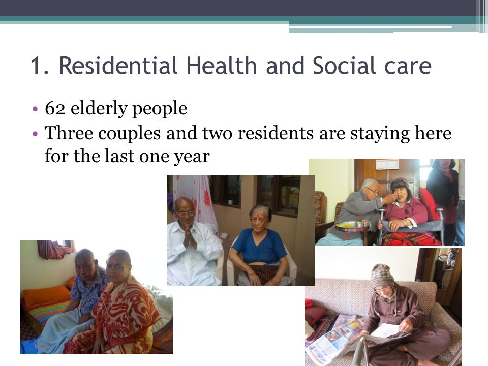 1. Residential Health and Social care 62 elderly people Three couples and two residents are staying here for the last one year
