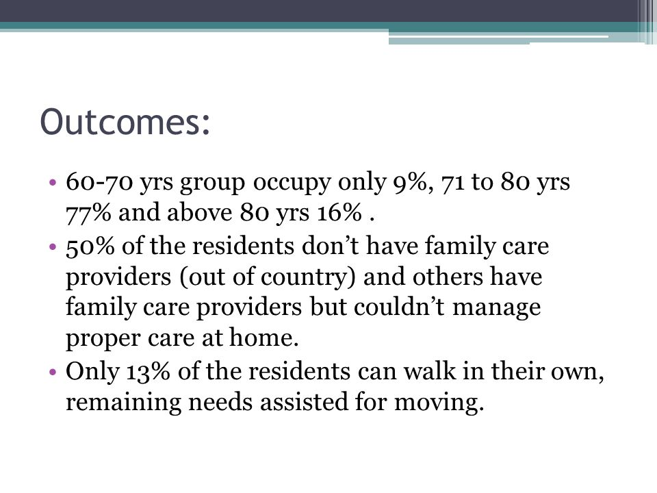 Outcomes: 60-70 yrs group occupy only 9%, 71 to 80 yrs 77% and above 80 yrs 16%. 50% of the residents don't have family care providers (out of country