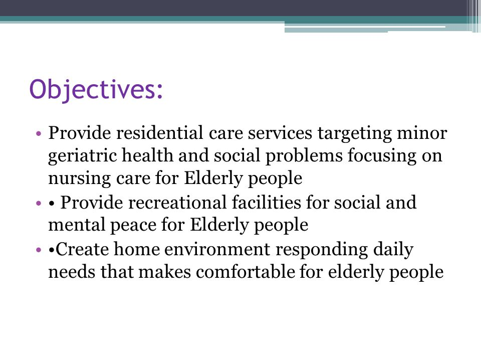 Objectives: Provide residential care services targeting minor geriatric health and social problems focusing on nursing care for Elderly people Provide