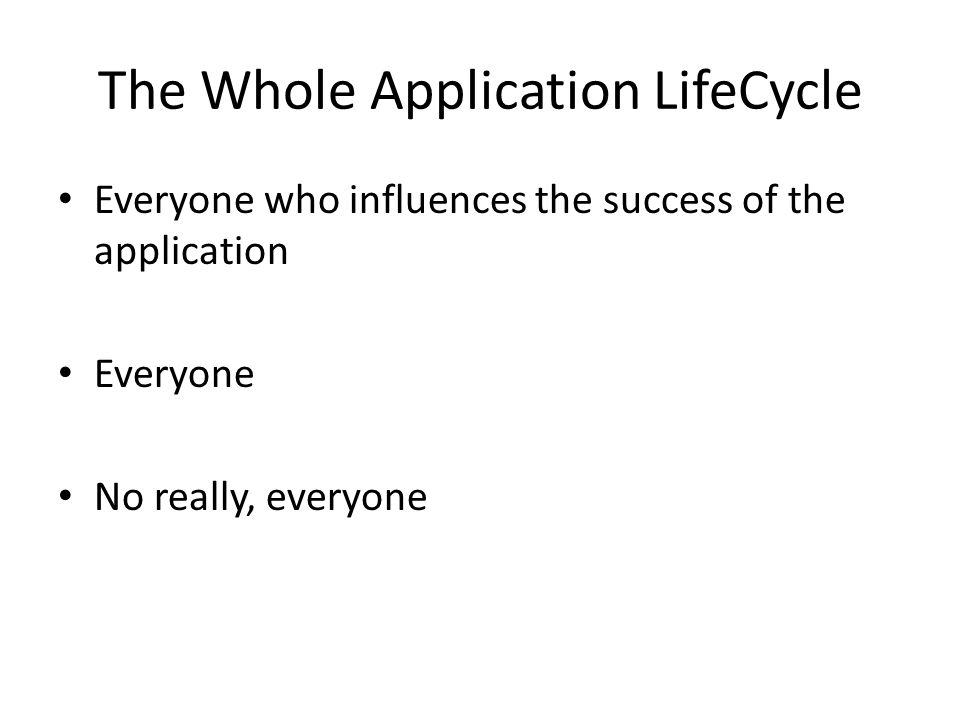 Everyone who influences the success of the application Everyone No really, everyone