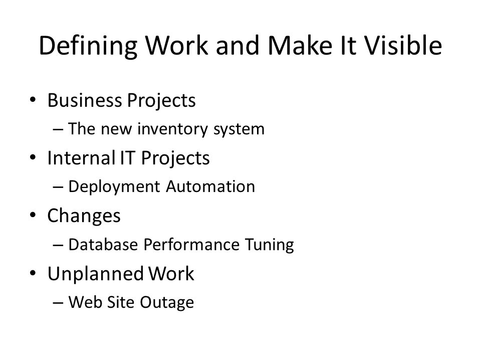 Defining Work and Make It Visible Business Projects – The new inventory system Internal IT Projects – Deployment Automation Changes – Database Performance Tuning Unplanned Work – Web Site Outage