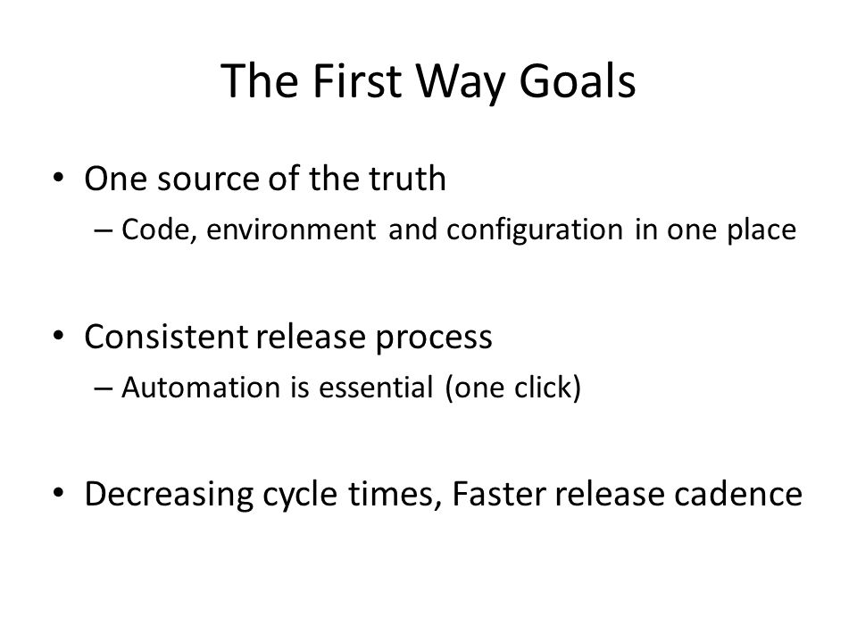 The First Way Goals One source of the truth – Code, environment and configuration in one place Consistent release process – Automation is essential (one click) Decreasing cycle times, Faster release cadence