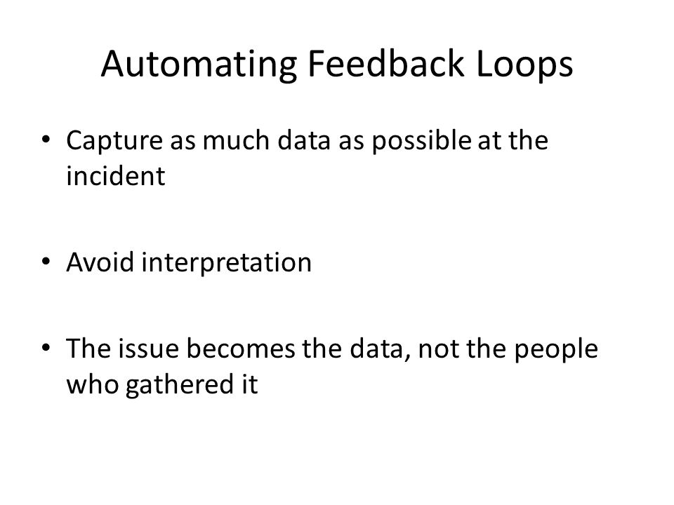 Automating Feedback Loops Capture as much data as possible at the incident Avoid interpretation The issue becomes the data, not the people who gathered it