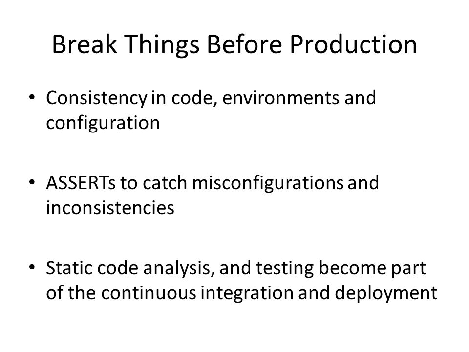 Break Things Before Production Consistency in code, environments and configuration ASSERTs to catch misconfigurations and inconsistencies Static code analysis, and testing become part of the continuous integration and deployment