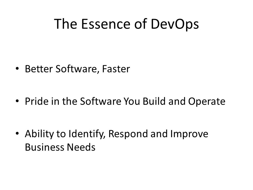 The Essence of DevOps Better Software, Faster Pride in the Software You Build and Operate Ability to Identify, Respond and Improve Business Needs
