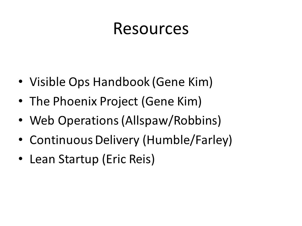 Resources Visible Ops Handbook (Gene Kim) The Phoenix Project (Gene Kim) Web Operations (Allspaw/Robbins) Continuous Delivery (Humble/Farley) Lean Startup (Eric Reis)