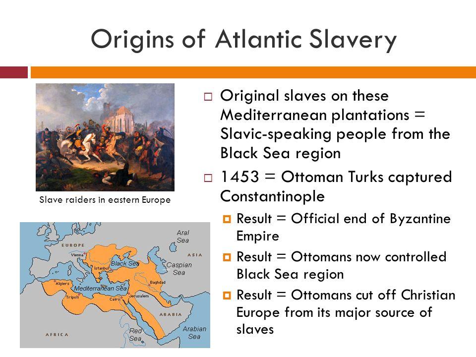 Origins of Atlantic Slavery  Original slaves on these Mediterranean plantations = Slavic-speaking people from the Black Sea region  1453 = Ottoman T