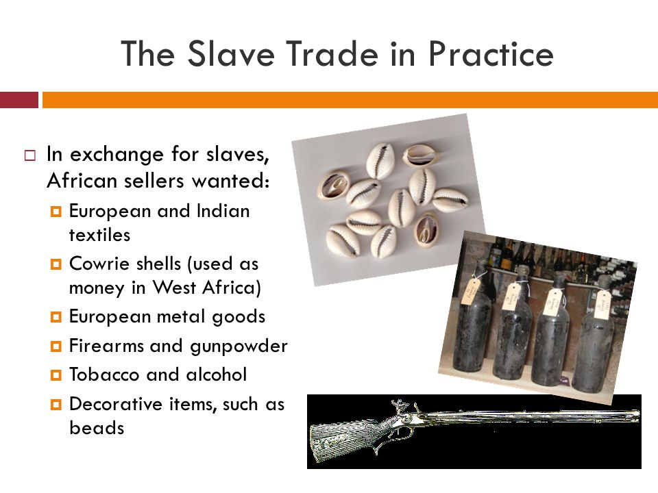 The Slave Trade in Practice  In exchange for slaves, African sellers wanted:  European and Indian textiles  Cowrie shells (used as money in West Af