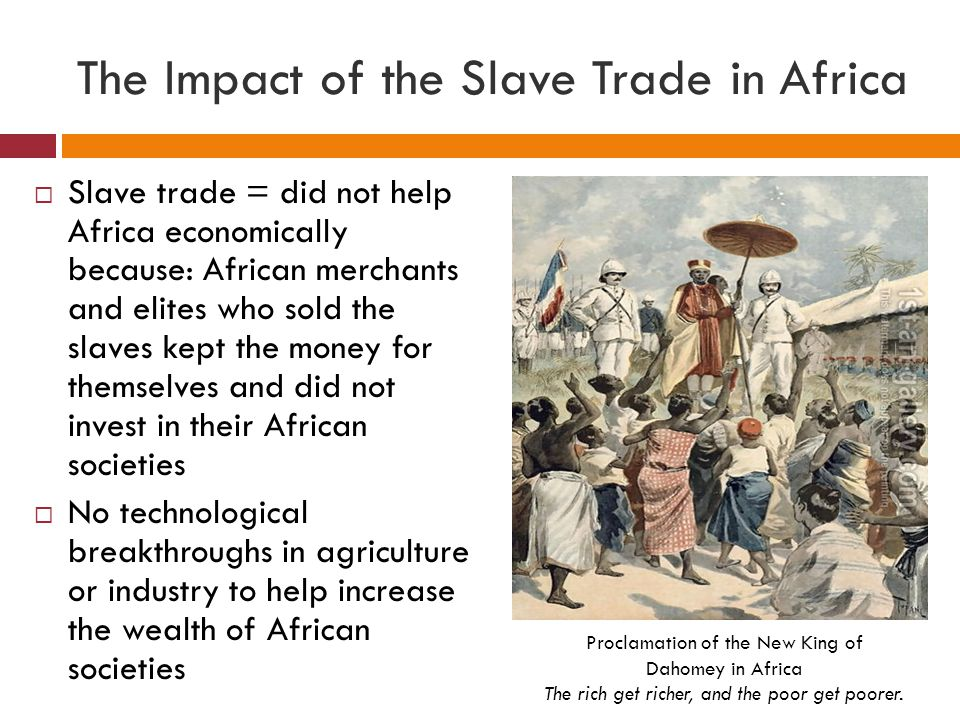 The Impact of the Slave Trade in Africa  Slave trade = did not help Africa economically because: African merchants and elites who sold the slaves kep