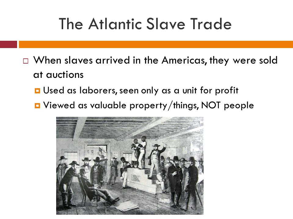 The Slave Trade in Practice  In exchange for slaves, African sellers wanted:  European and Indian textiles  Cowrie shells (used as money in West Africa)  European metal goods  Firearms and gunpowder  Tobacco and alcohol  Decorative items, such as beads