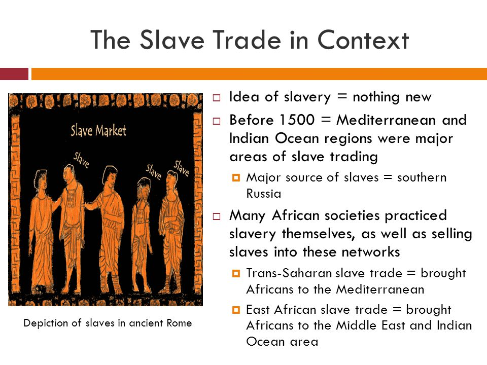 The Slave Trade in Context  Slaves have always been considered outsiders of their masters' societies, but slavery came in many forms  examples:  Some slaves could be assimilated into their owners' households or communities  In some places, children of slaves were considered slaves; in other places they were considered free  Preference for female slaves in the Islamic world  Jobs of slaves differed depending on the region African slaves in the Islamic world