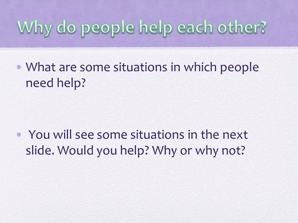 What are some situations in which people need help.
