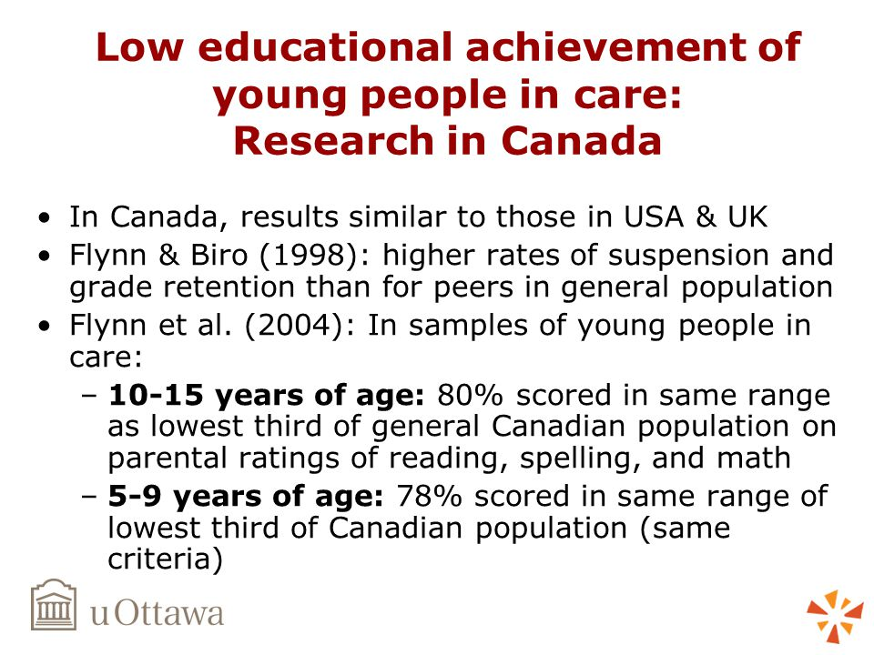 Low educational achievement of young people in care: Research in Canada In Canada, results similar to those in USA & UK Flynn & Biro (1998): higher rates of suspension and grade retention than for peers in general population Flynn et al.