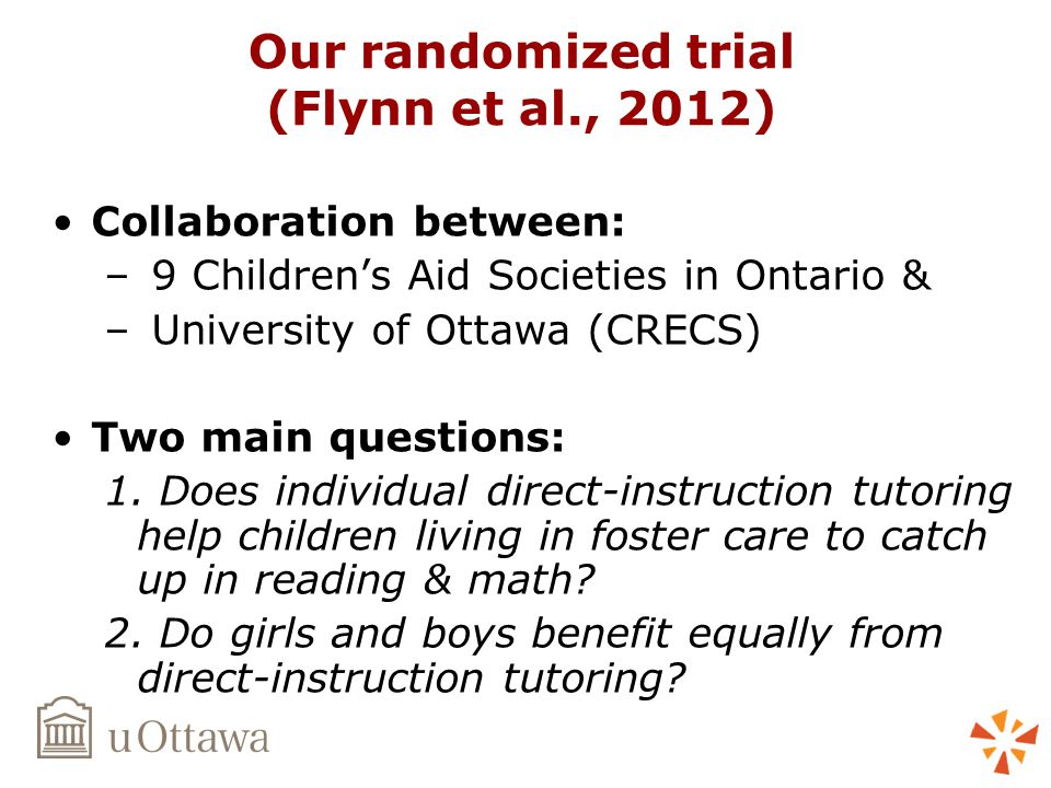 Our randomized trial (Flynn et al., 2012) Collaboration between: – 9 Children's Aid Societies in Ontario & – University of Ottawa (CRECS) Two main questions: 1.