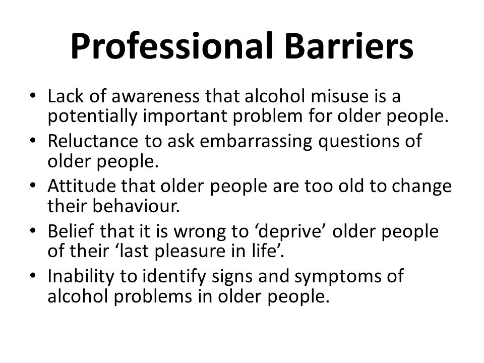 Professional Barriers Lack of awareness that alcohol misuse is a potentially important problem for older people.