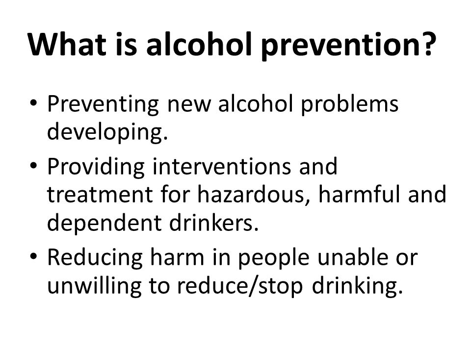 What is alcohol prevention.Preventing new alcohol problems developing.