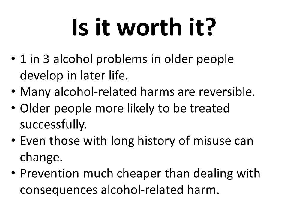 Is it worth it.1 in 3 alcohol problems in older people develop in later life.