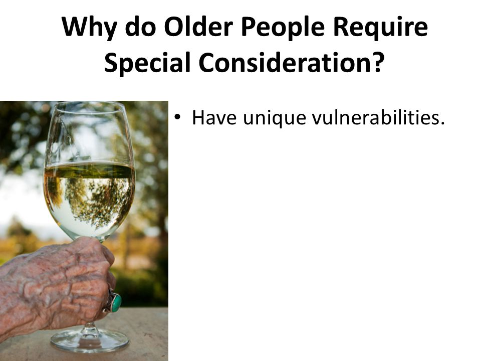 Why do Older People Require Special Consideration? Have unique vulnerabilities.