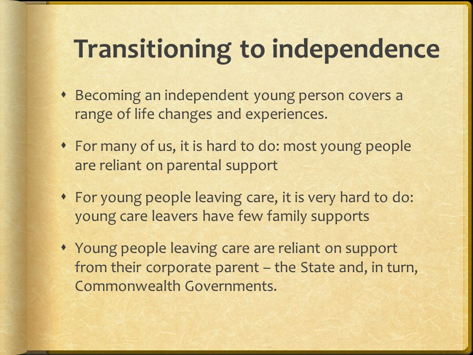 Transitioning to independence  Becoming an independent young person covers a range of life changes and experiences.