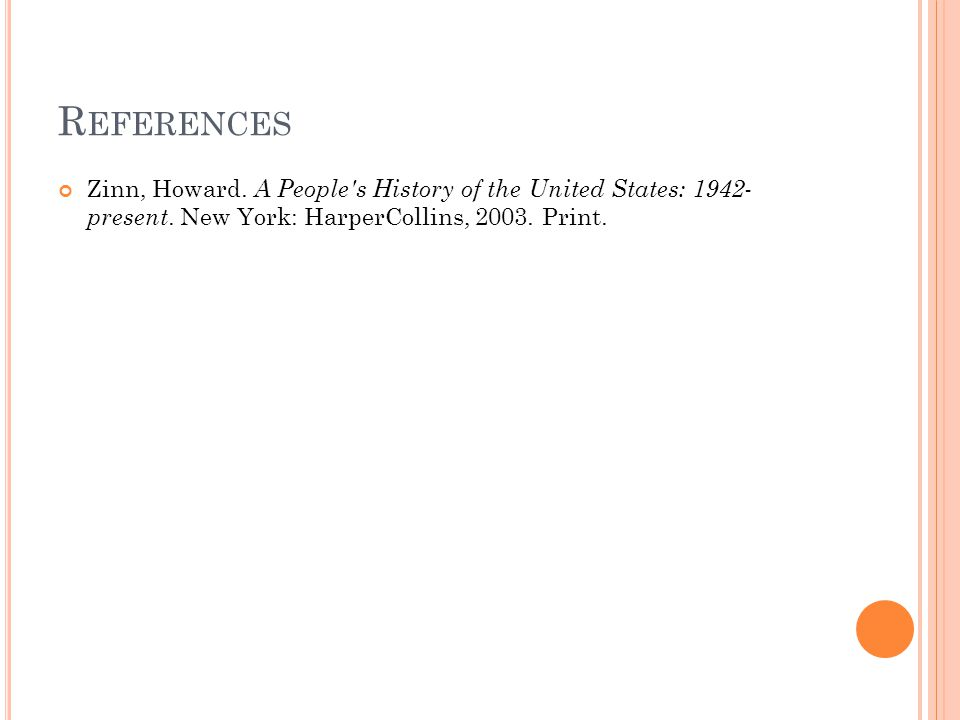 R EFERENCES Zinn, Howard. A People's History of the United States: 1942- present. New York: HarperCollins, 2003. Print.