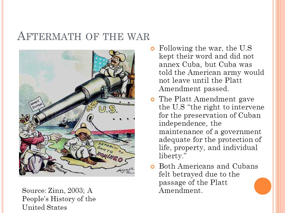 A FTERMATH OF THE WAR Following the war, the U.S kept their word and did not annex Cuba, but Cuba was told the American army would not leave until the Platt Amendment passed.