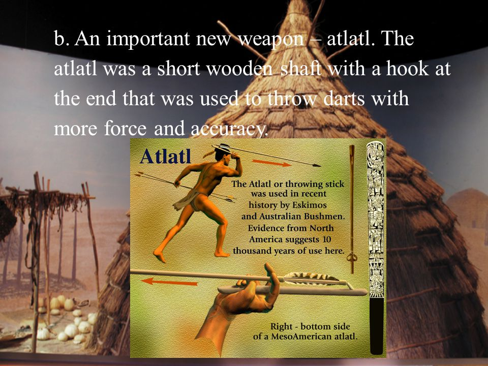 b. An important new weapon – atlatl. The atlatl was a short wooden shaft with a hook at the end that was used to throw darts with more force and accur