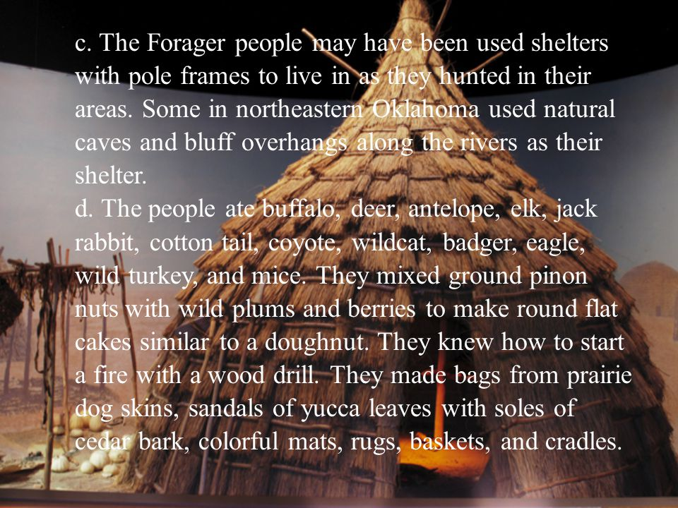 c. The Forager people may have been used shelters with pole frames to live in as they hunted in their areas. Some in northeastern Oklahoma used natura