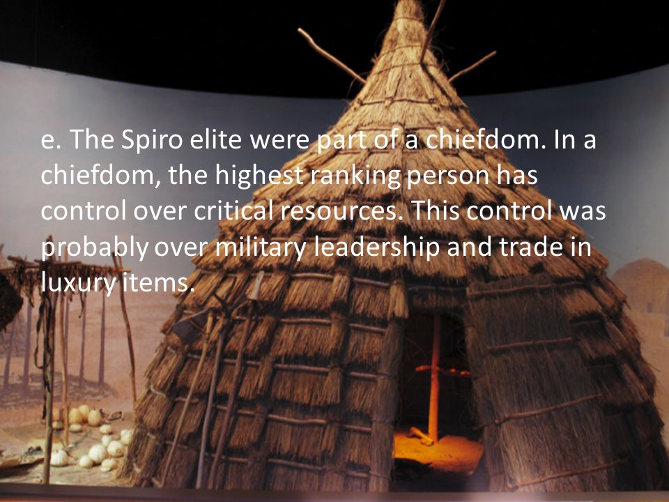 e. The Spiro elite were part of a chiefdom. In a chiefdom, the highest ranking person has control over critical resources. This control was probably o