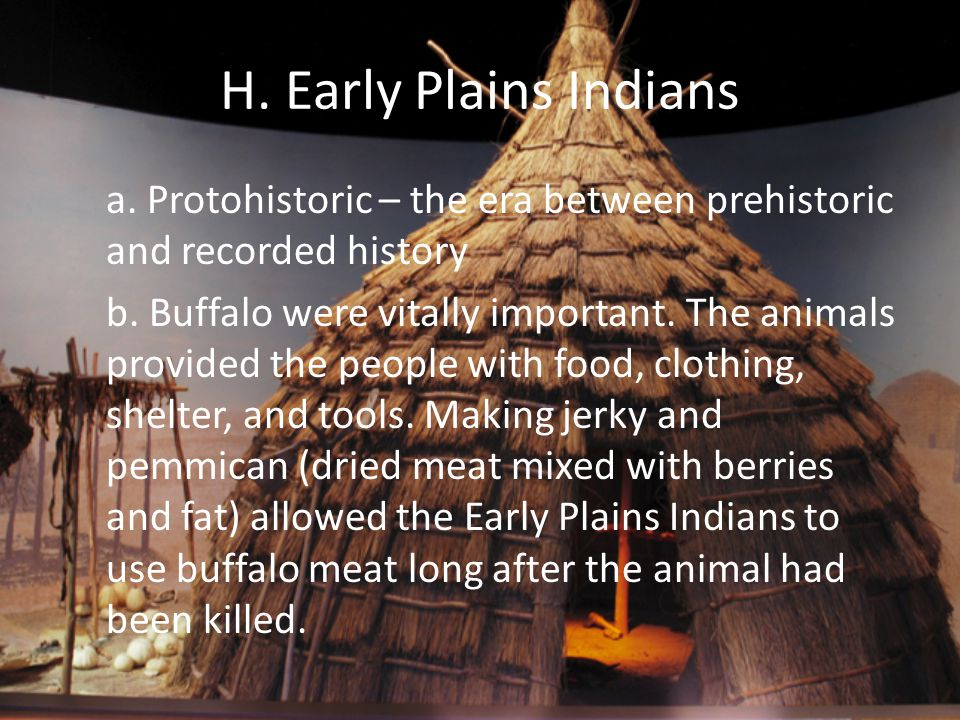 H. Early Plains Indians a. Protohistoric – the era between prehistoric and recorded history b. Buffalo were vitally important. The animals provided th