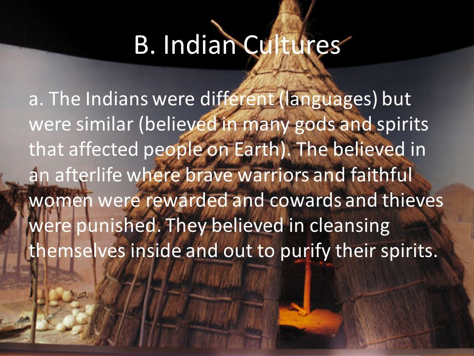 B. Indian Cultures a. The Indians were different (languages) but were similar (believed in many gods and spirits that affected people on Earth). The b
