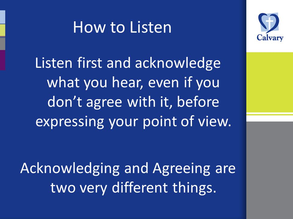 How to Listen Listen first and acknowledge what you hear, even if you don't agree with it, before expressing your point of view.