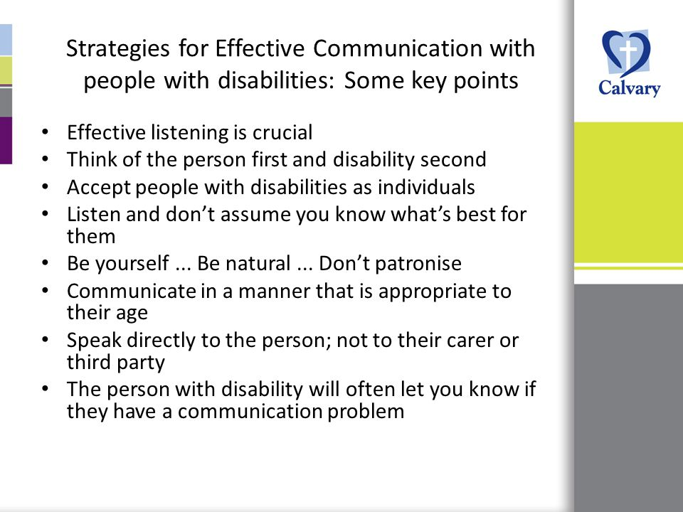 Strategies for Effective Communication with people with disabilities: Some key points Effective listening is crucial Think of the person first and disability second Accept people with disabilities as individuals Listen and don't assume you know what's best for them Be yourself...