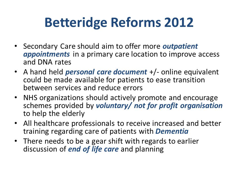 Betteridge Reforms 2012 Secondary Care should aim to offer more outpatient appointments in a primary care location to improve access and DNA rates A hand held personal care document +/- online equivalent could be made available for patients to ease transition between services and reduce errors NHS organizations should actively promote and encourage schemes provided by voluntary/ not for profit organisation to help the elderly All healthcare professionals to receive increased and better training regarding care of patients with Dementia There needs to be a gear shift with regards to earlier discussion of end of life care and planning