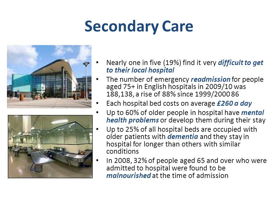 Secondary Care Nearly one in five (19%) find it very difficult to get to their local hospital The number of emergency readmission for people aged 75+ in English hospitals in 2009/10 was 188,138, a rise of 88% since 1999/2000 86 Each hospital bed costs on average £260 a day Up to 60% of older people in hospital have mental health problems or develop them during their stay Up to 25% of all hospital beds are occupied with older patients with dementia and they stay in hospital for longer than others with similar conditions In 2008, 32% of people aged 65 and over who were admitted to hospital were found to be malnourished at the time of admission