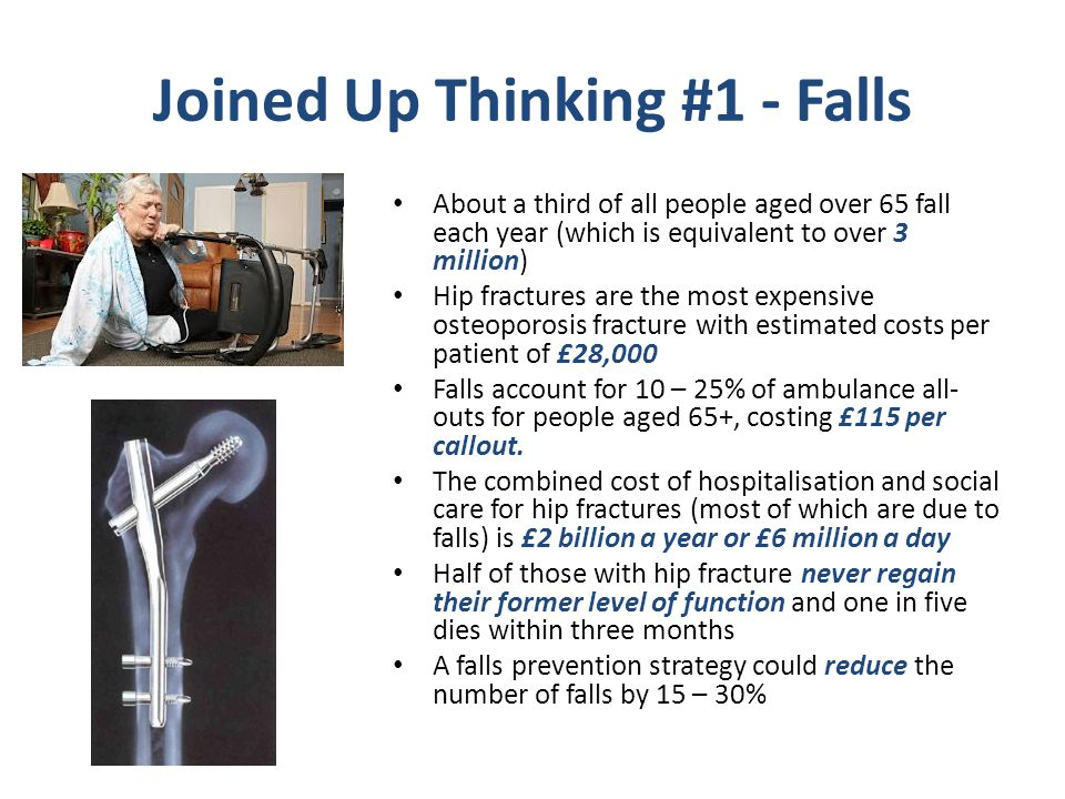 Joined Up Thinking #1 - Falls About a third of all people aged over 65 fall each year (which is equivalent to over 3 million) Hip fractures are the most expensive osteoporosis fracture with estimated costs per patient of £28,000 Falls account for 10 – 25% of ambulance all- outs for people aged 65+, costing £115 per callout.