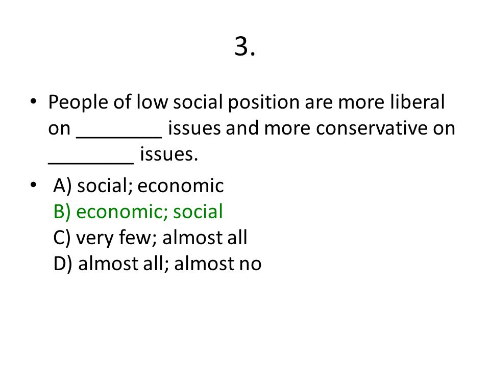 3. People of low social position are more liberal on ________ issues and more conservative on ________ issues. A) social; economic B) economic; social