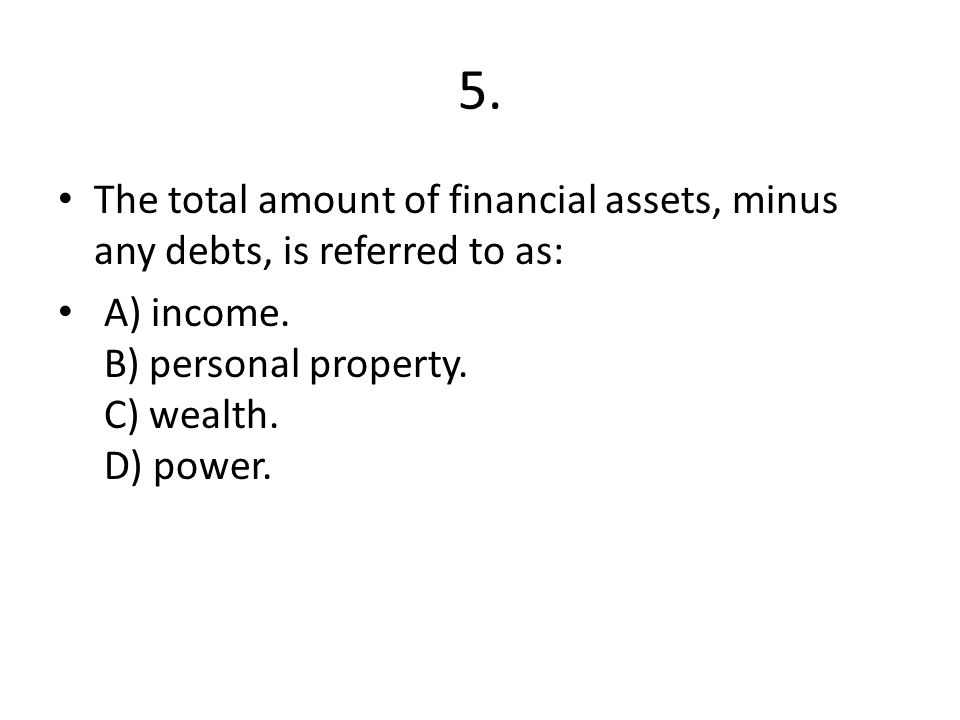 5.The total amount of financial assets, minus any debts, is referred to as: A) income.