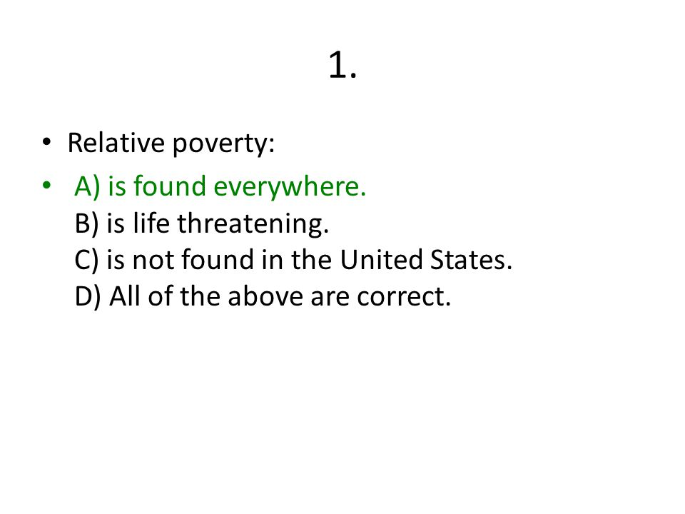 1.Relative poverty: A) is found everywhere. B) is life threatening.