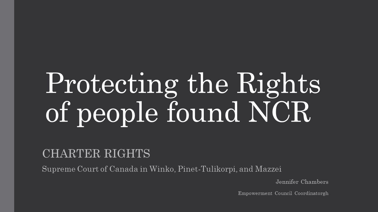 Protecting the Rights of people found NCR CHARTER RIGHTS Supreme Court of Canada in Winko, Pinet-Tulikorpi, and Mazzei Jennifer Chambers Empowerment Council Coordinatorgh