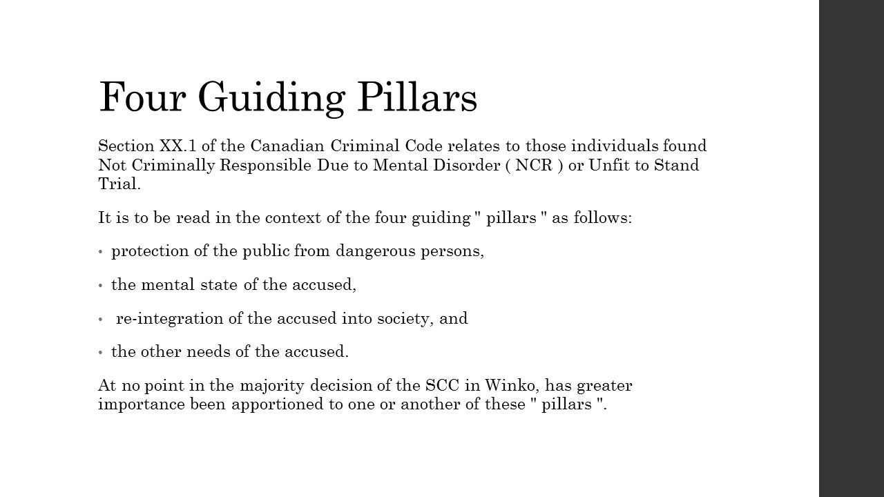 Four Guiding Pillars Section XX.1 of the Canadian Criminal Code relates to those individuals found Not Criminally Responsible Due to Mental Disorder ( NCR ) or Unfit to Stand Trial.