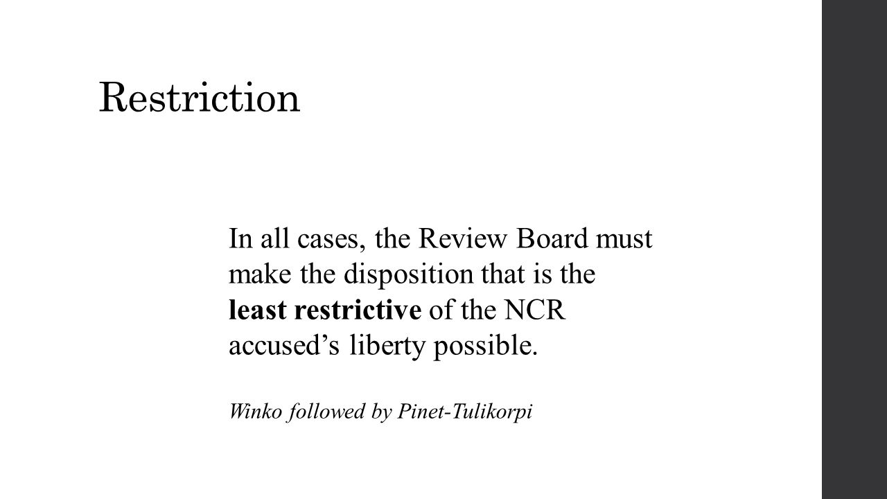 Restriction In all cases, the Review Board must make the disposition that is the least restrictive of the NCR accused's liberty possible. Winko follow