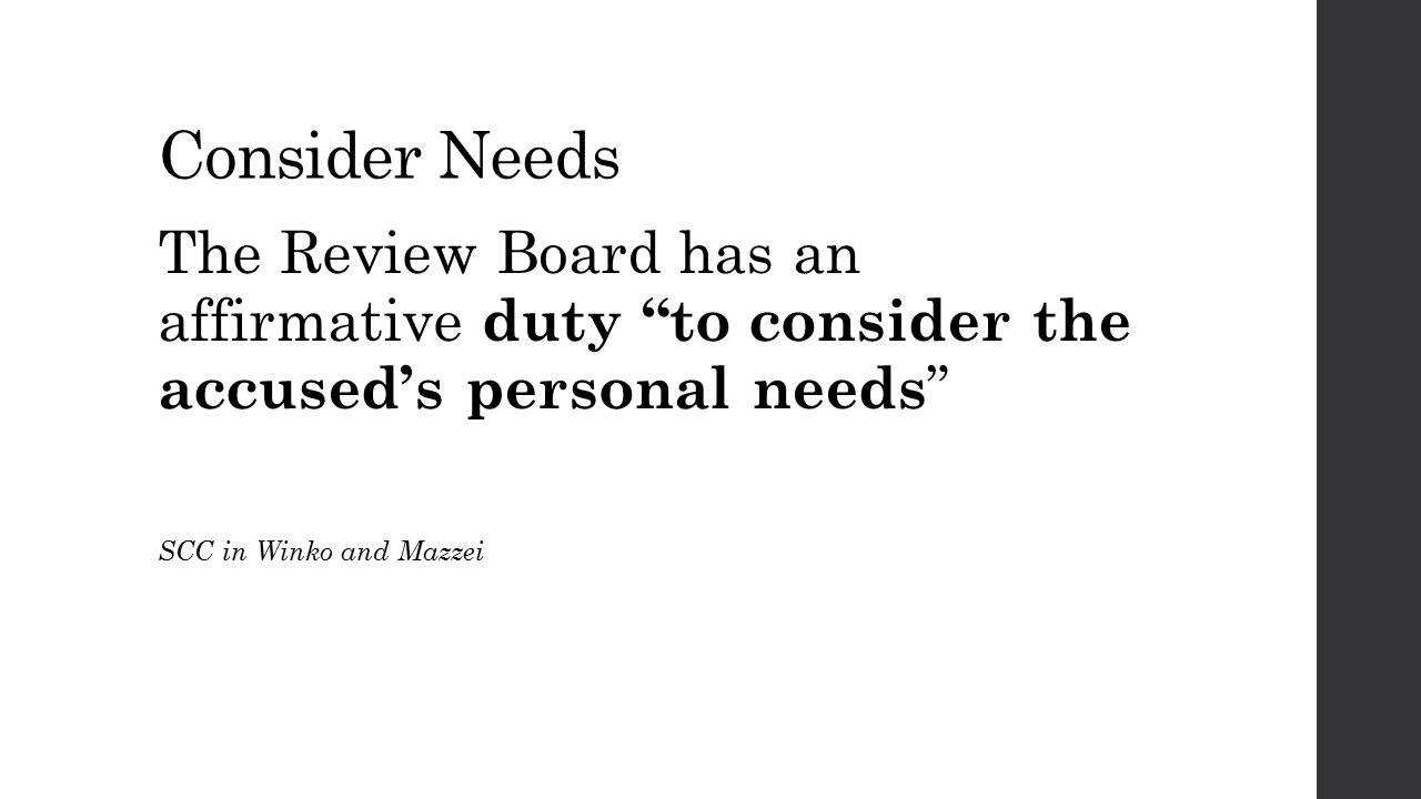 """Consider Needs The Review Board has an affirmative duty """"to consider the accused's personal needs """" SCC in Winko and Mazzei"""