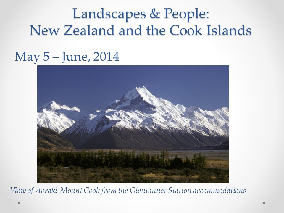 Landscapes & People: New Zealand and the Cook Islands May 5 – June, 2014 View of Aoraki-Mount Cook from the Glentanner Station accommodations