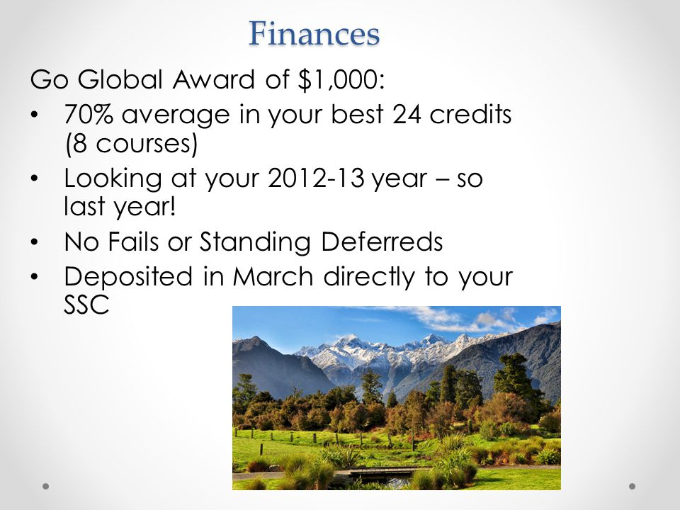 Go Global Award of $1,000: 70% average in your best 24 credits (8 courses) Looking at your 2012-13 year – so last year! No Fails or Standing Deferreds