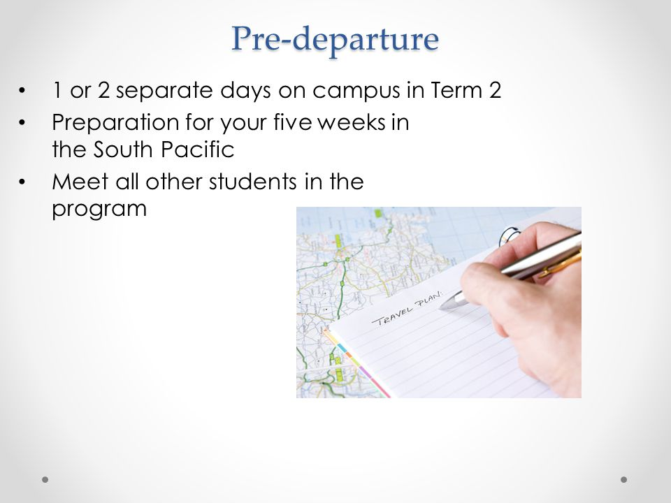 Pre-departure 1 or 2 separate days on campus in Term 2 Preparation for your five weeks in the South Pacific Meet all other students in the program
