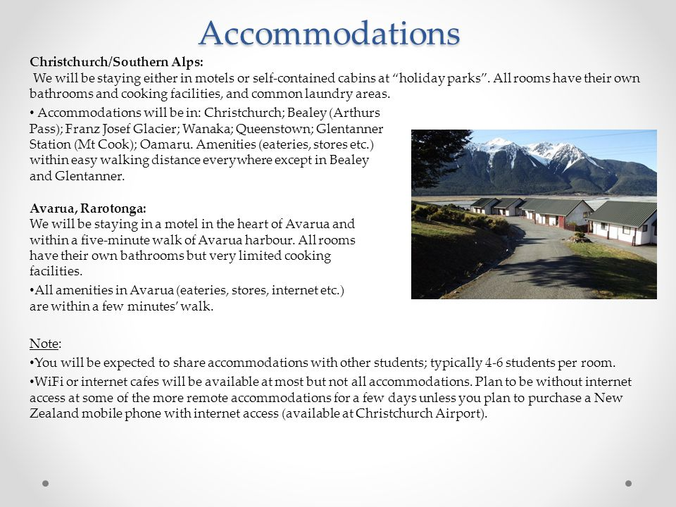Accommodations Christchurch/Southern Alps: We will be staying either in motels or self-contained cabins at holiday parks .