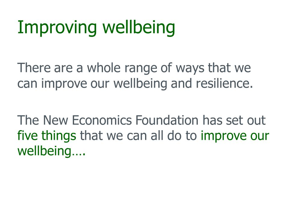 Improving wellbeing There are a whole range of ways that we can improve our wellbeing and resilience.