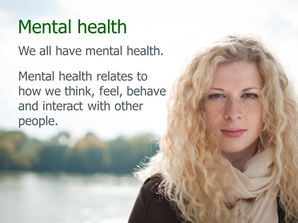 Mental health We all have mental health.