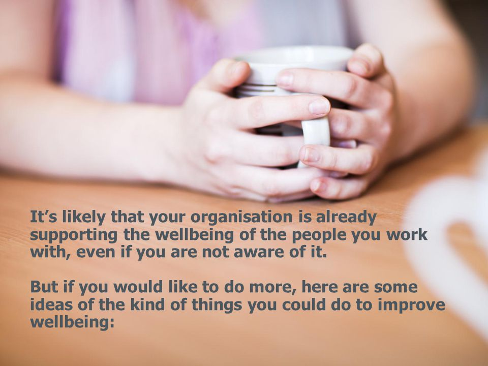 It's likely that your organisation is already supporting the wellbeing of the people you work with, even if you are not aware of it.